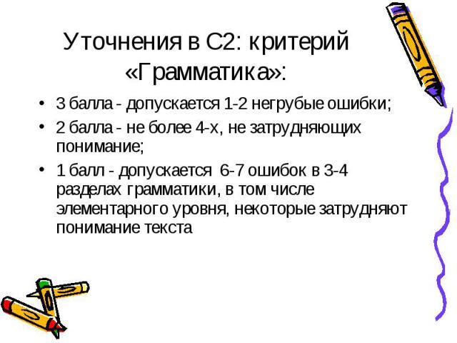 Уточнения в С2: критерий «Грамматика»: 3 балла - допускается 1-2 негрубые ошибки; 2 балла - не более 4-х, не затрудняющих понимание; 1 балл - допускается 6-7 ошибок в 3-4 разделах грамматики, в том числе элементарного уровня, некоторые затрудняют по…