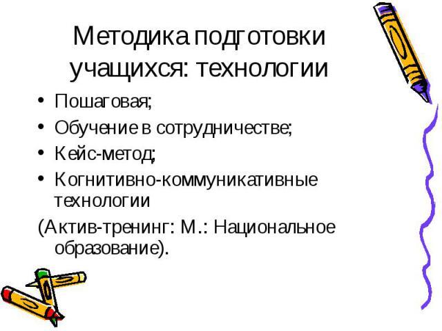 Методика подготовки учащихся: технологии Пошаговая; Обучение в сотрудничестве; Кейс-метод; Когнитивно-коммуникативные технологии (Актив-тренинг: М.: Национальное образование).