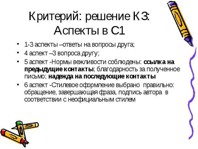 Критерий: решение КЗ: Аспекты в С1 1-3 аспекты –ответы на вопросы друга; 4 аспект –3 вопроса другу; 5 аспект -Нормы вежливости соблюдены: ссылка на предыдущие контакты; благодарность за полученное письмо; надежда на последующие контакты 6 аспект -Ст…