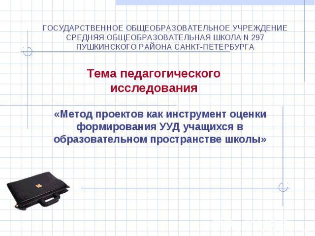 ГОСУДАРСТВЕННОЕ ОБЩЕОБРАЗОВАТЕЛЬНОЕ УЧРЕЖДЕНИЕ СРЕДНЯЯ ОБЩЕОБРАЗОВАТЕЛЬНАЯ ШКОЛА N 297 ПУШКИНСКОГО РАЙОНА САНКТ-ПЕТЕРБУРГА Тема педагогического исследования «Метод проектов как инструмент оценки формирования УУД учащихся в образовательном пространст…
