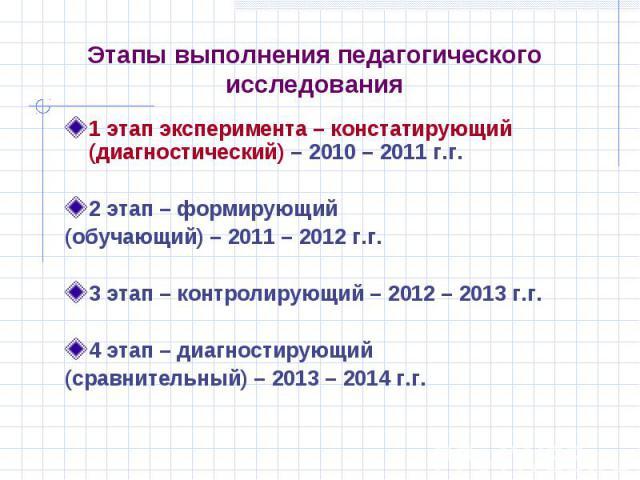 Этапы выполнения педагогического исследования 1 этап эксперимента – констатирующий (диагностический) – 2010 – 2011 г.г. 2 этап – формирующий (обучающий) – 2011 – 2012 г.г. 3 этап – контролирующий – 2012 – 2013 г.г. 4 этап – диагностирующий (сравните…