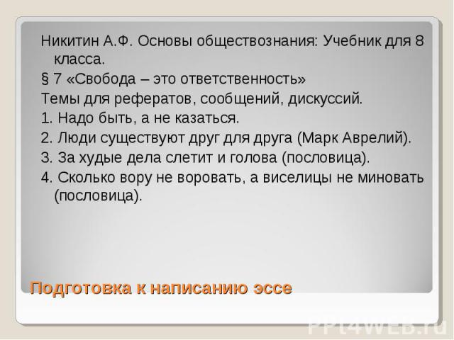 Подготовка к написанию эссе Никитин А.Ф. Основы обществознания: Учебник для 8 класса. § 7 «Свобода – это ответственность» Темы для рефератов, сообщений, дискуссий. 1. Надо быть, а не казаться. 2. Люди существуют друг для друга (Марк Аврелий). 3. За …