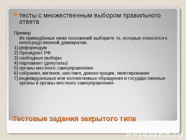 Тестовые задания закрытого типа тесты с множественным выбором правильного ответа Пример Из приведённых ниже положений выберите те, которые относятся к непосредственной демократии. 1) референдум 2) Президент РФ 3) свободные выборы 4) парламент (депут…