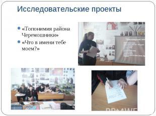Исследовательские проекты «Топонимия района Черемошники» «Что в имени тебе моем?