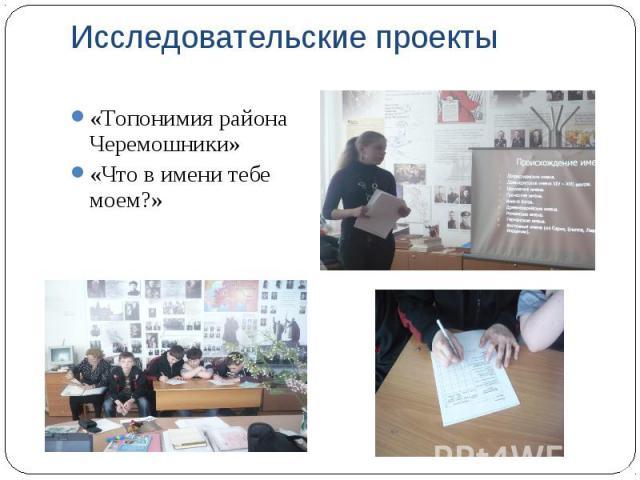 Исследовательские проекты «Топонимия района Черемошники» «Что в имени тебе моем?»