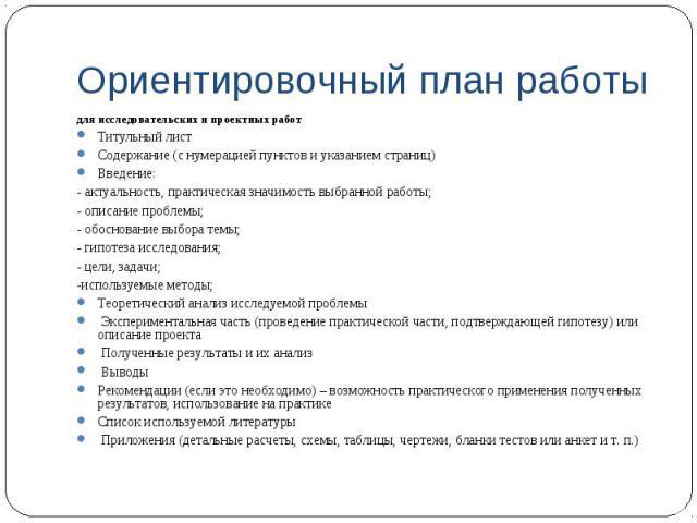 Ориентировочный план работы для исследовательских и проектных работ Титульный лист Содержание (с нумерацией пунктов и указанием страниц) Введение: - актуальность, практическая значимость выбранной работы; - описание проблемы; - обоснование выбора те…