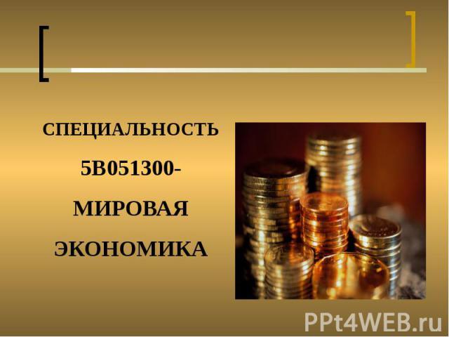 СПЕЦИАЛЬНОСТЬ 5В051300- МИРОВАЯ ЭКОНОМИКА