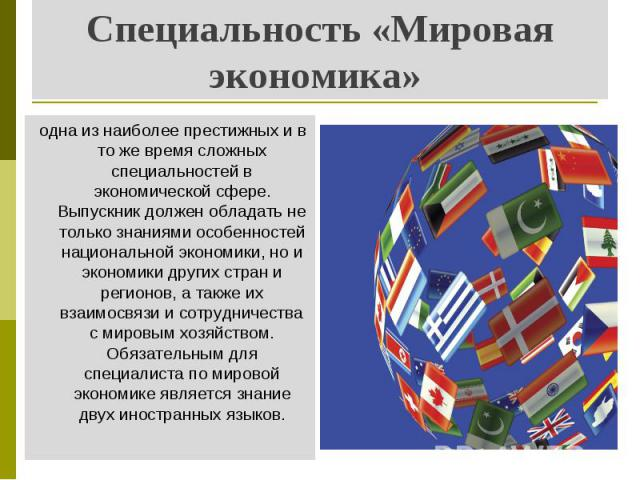 Специальность «Мировая экономика» одна из наиболее престижных и в то же время сложных специальностей в экономической сфере. Выпускник должен обладать не только знаниями особенностей национальной экономики, но и экономики других стран и регионов, а т…
