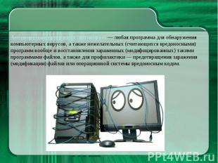 Антивирусная программа (антивирус) — любая программа для обнаружения компьютерны