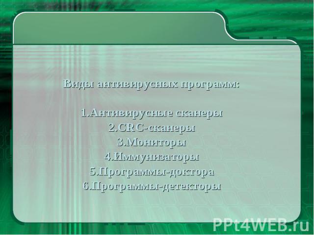 Виды антивирусных программ: Антивирусные сканеры CRC-сканеры Мониторы Иммунизаторы Программы-доктора Программы-детекторы