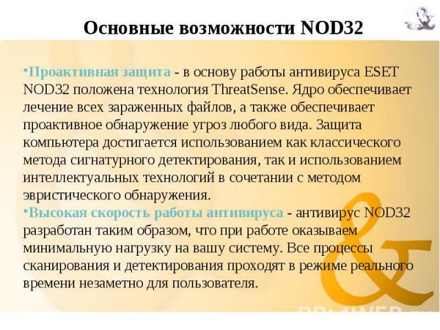 Основные возможности NOD32 Проактивная защита - в основу работы антивируса ESET NOD32 положена технология ThreatSense. Ядро обеспечивает лечение всех зараженных файлов, а также обеспечивает проактивное обнаружение угроз любого вида. Защита компьютер…
