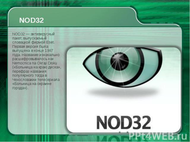 NOD32 NOD32 — антивирусный пакет, выпускаемый словацкой фирмой Eset. Первая версия была выпущена в конце 1987 года. Название изначально расшифровывалось как Nemocnica na Okraji Disku («Больница на краю диска», перефраз названия популярного тогда в Ч…