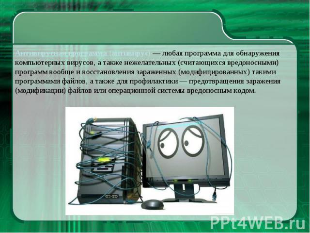 Антивирусная программа (антивирус) — любая программа для обнаружения компьютерных вирусов, а также нежелательных (считающихся вредоносными) программ вообще и восстановления зараженных (модифицированных) такими программами файлов, а также для профила…