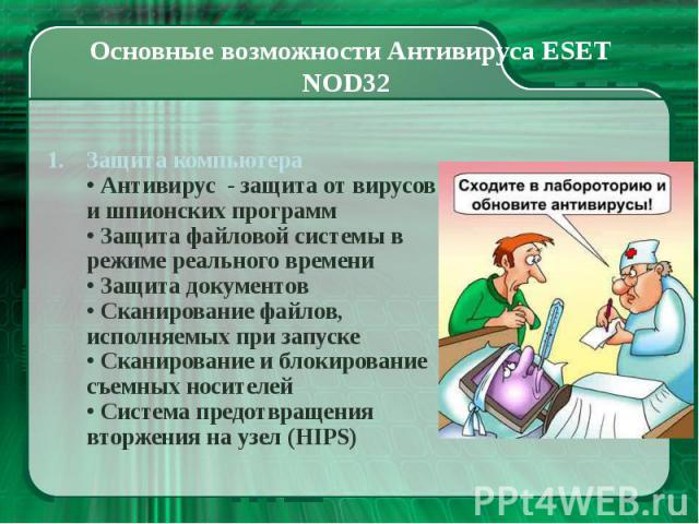 Основные возможности Антивируса ESET NOD32 Защита компьютера • Антивирус - защита от вирусов и шпионских программ • Защита файловой системы в режиме реального времени • Защита документов • Сканирование файлов, исполняемых при запуске • Сканирование …