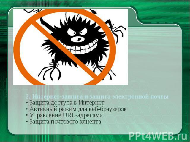2. Интернет-защита и защита электронной почты • Защита доступа в Интернет • Активный режим для веб-браузеров • Управление URL-адресами • Защита почтового клиента