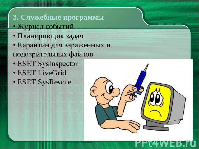 3. Служебные программы • Журнал событий • Планировщик задач • Карантин для зараженных и подозрительных файлов • ESET SysInspector • ESET LiveGrid • ESET SysRescue