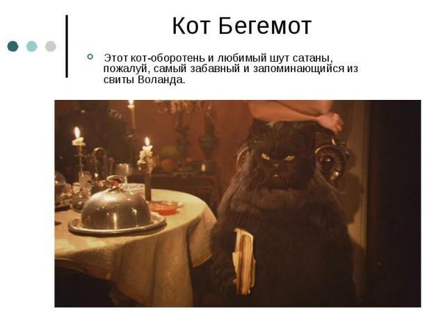 Кот Бегемот Этот кот-оборотень и любимый шут сатаны, пожалуй, самый забавный и запоминающийся из свиты Воланда.