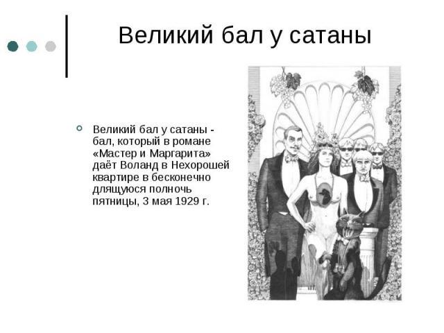 Великий бал у сатаны Великий бал у сатаны - бал, который в романе «Мастер и Маргарита» даёт Воланд в Нехорошей квартире в бесконечно длящуюся полночь пятницы, 3 мая 1929 г.