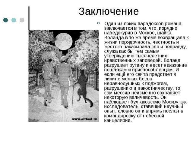 Заключение Один из ярких парадоксов романа заключается в том, что, изрядно набедокурив в Москве, шайка Воланда в то же время возвращала к жизни порядочность, честность и жестоко наказывала зло и неправду, служа как бы тем самым утверждению тысячелет…
