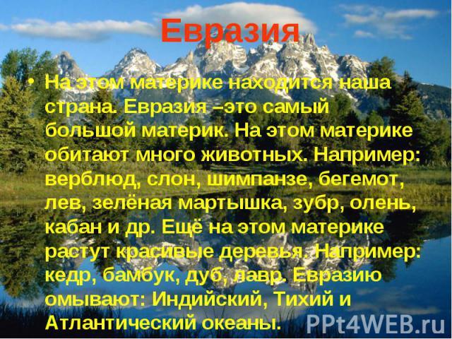 Евразия На этом материке находится наша страна. Евразия –это самый большой материк. На этом материке обитают много животных. Например: верблюд, слон, шимпанзе, бегемот, лев, зелёная мартышка, зубр, олень, кабан и др. Ещё на этом материке растут крас…