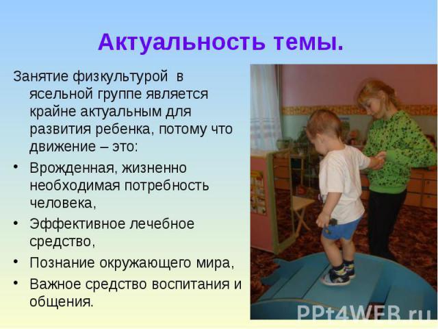 Актуальность темы. Занятие физкультурой в ясельной группе является крайне актуальным для развития ребенка, потому что движение – это: Врожденная, жизненно необходимая потребность человека, Эффективное лечебное средство, Познание окружающего мира, Ва…