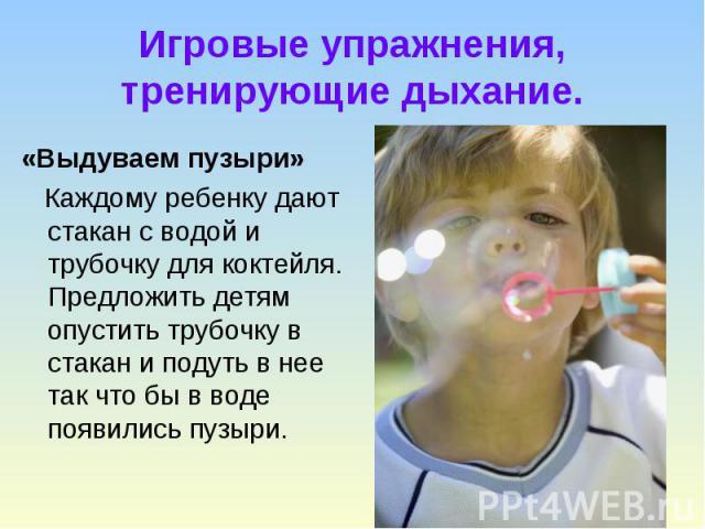 Игровые упражнения, тренирующие дыхание. «Выдуваем пузыри» Каждому ребенку дают стакан с водой и трубочку для коктейля. Предложить детям опустить трубочку в стакан и подуть в нее так что бы в воде появились пузыри.