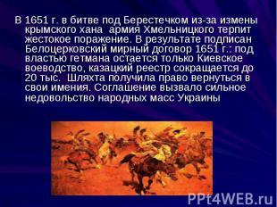 В 1651 г. в битве под Берестечком из-за измены крымского хана армия Хмельницкого