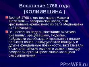 Восстание 1768 года (КОЛИИВЩИНА ) Весной 1768 г. его возглавил Максим Железняк —