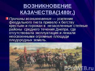 ВОЗНИКНОВЕНИЕ КАЗАЧЕСТВА(1480г.) Причины возникновения — усиление феодального гн