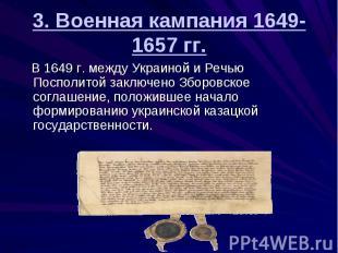 3. Военная кампания 1649-1657 гг. В 1649 г. между Украиной и Речью Посполитой за