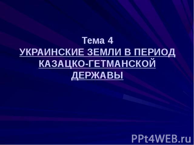 Тема 4 УКРАИНСКИЕ ЗЕМЛИ В ПЕРИОД КАЗАЦКО-ГЕТМАНСКОЙ ДЕРЖАВЫ