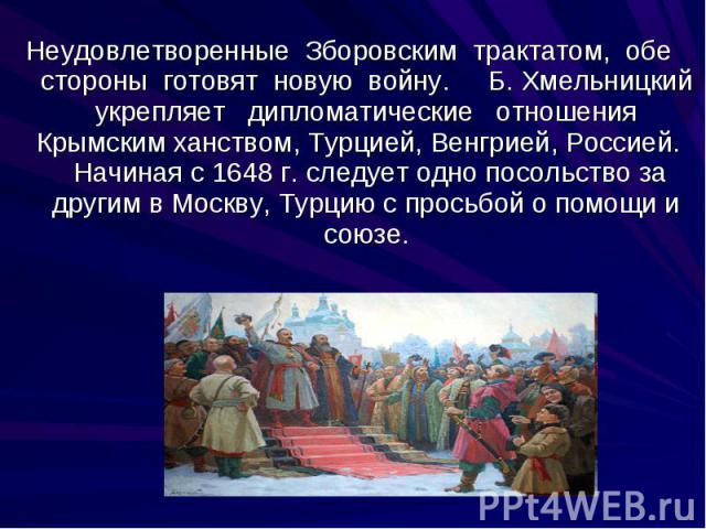Неудовлетворенные Зборовским трактатом, обе стороны готовят новую войну. Б. Хмельницкий укрепляет дипломатические отношения Крымским ханством, Турцией, Венгрией, Россией. Начиная с 1648 г. следует одно посольство за другим в Москву, Турцию с просьбо…