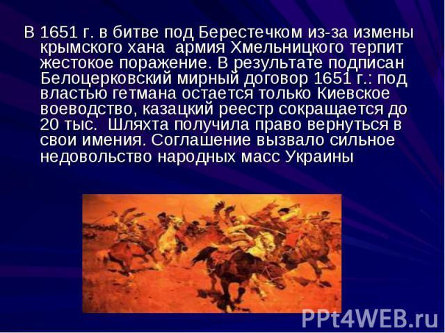 В 1651 г. в битве под Берестечком из-за измены крымского хана армия Хмельницкого терпит жестокое поражение. В результате подписан Белоцерковский мирный договор 1651 г.: под властью гетмана остается только Киевское воеводство, казацкий реестр сокраща…