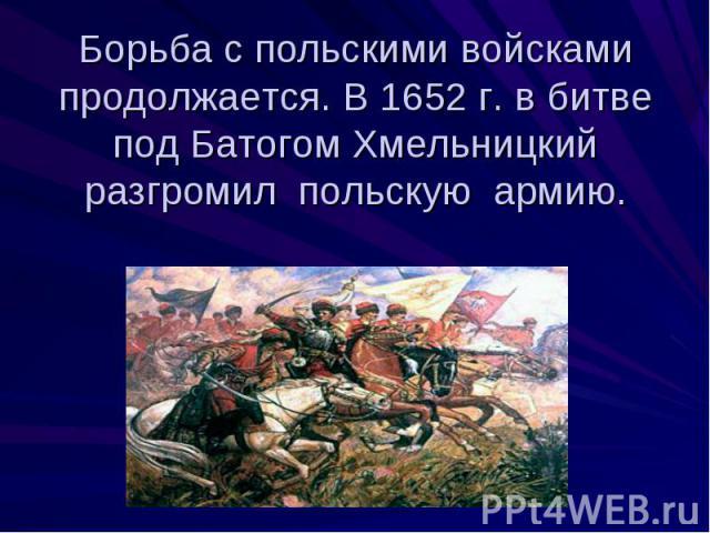 Борьба с польскими войсками продолжается. В 1652 г. в битве под Батогом Хмельницкий разгромил польскую армию.