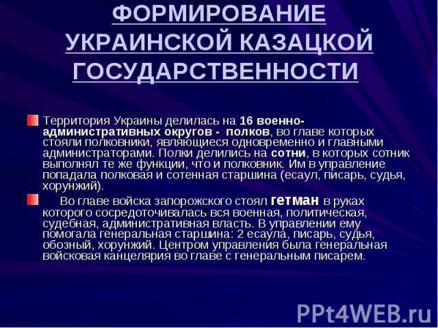 Территория Украины делилась на 16 военно-административных округов - полков, во главе которых стояли полковники, являющиеся одновременно и главными администраторами. Полки делились на сотни, в которых сотник выполнял те же функции, что и полковник. И…