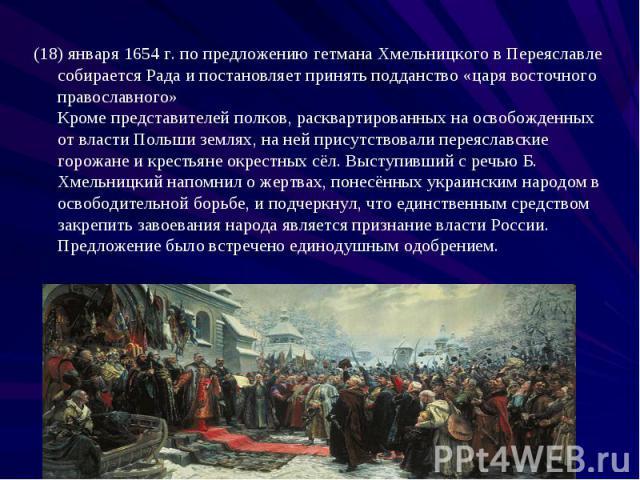 (18) января 1654 г. по предложению гетмана Хмельницкого в Переяславле собирается Рада и постановляет принять подданство «царя восточного православного» Кроме представителей полков, расквартированных на освобожденных от власти Польши землях, на ней п…