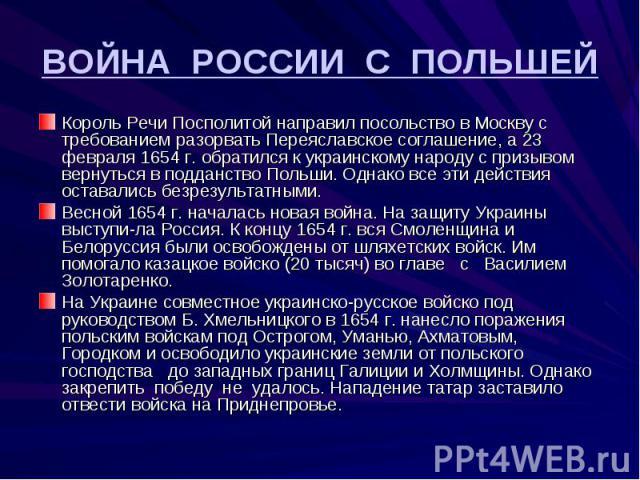 ВОЙНА РОССИИ С ПОЛЬШЕЙ Король Речи Посполитой направил посольство в Москву с требованием разорвать Переяславское соглашение, а 23 февраля 1654 г. обратился к украинскому народу с призывом вернуться в подданство Польши. Однако все эти действия остава…