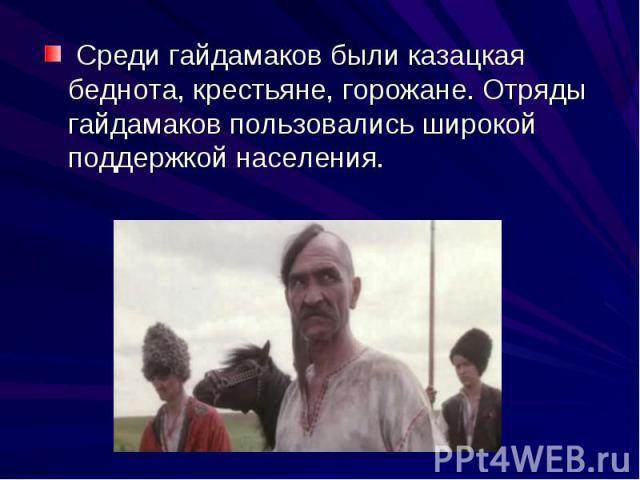 Среди гайдамаков были казацкая беднота, крестьяне, горожане. Отряды гайдамаков пользовались широкой поддержкой населения.