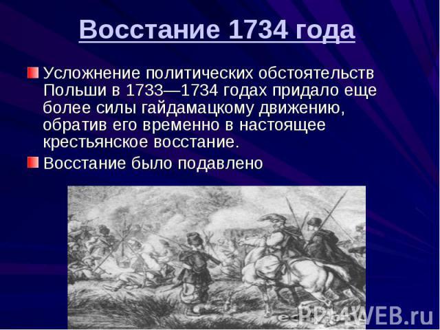 Усложнение политических обстоятельств Польши в 1733—1734 годах придало еще более силы гайдамацкому движению, обратив его временно в настоящее крестьянское восстание. Восстание было подавлено Восстание 1734 года