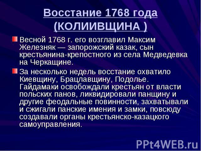 Восстание 1768 года (КОЛИИВЩИНА ) Весной 1768 г. его возглавил Максим Железняк — запорожский казак, сын крестьянина-крепостного из села Медведевка на Черкащине. За несколько недель восстание охватило Киевщину, Брацлавщину, Подолье. Гайдамаки освобож…