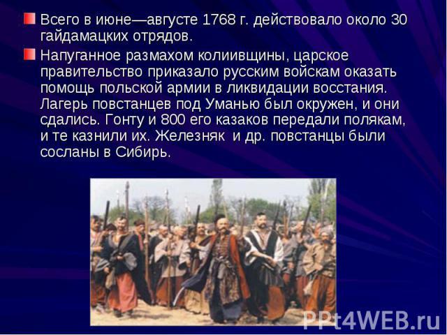 Всего в июне—августе 1768 г. действовало около 30 гайдамацких отрядов. Напуганное размахом колиивщины, царское правительство приказало русским войскам оказать помощь польской армии в ликвидации восстания. Лагерь повстанцев под Уманью был окружен, и …