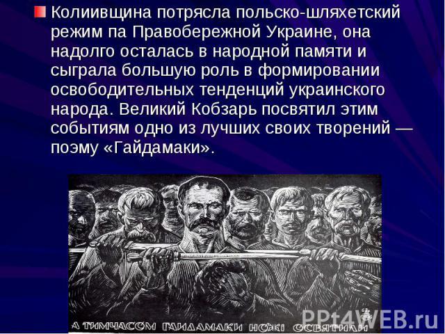 Колиивщина потрясла польско-шляхетский режим па Правобережной Украине, она надолго осталась в народной памяти и сыграла большую роль в формировании освободительных тенденций украинского народа. Великий Кобзарь посвятил этим событиям одно из лучших с…