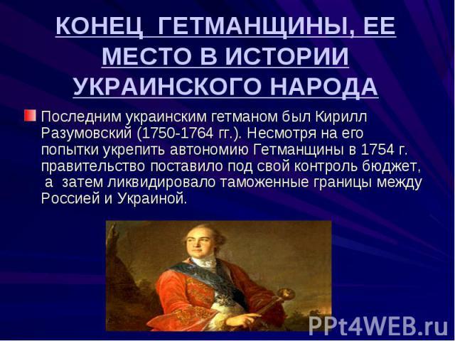 КОНЕЦ ГЕТМАНЩИНЫ, ЕЕ МЕСТО В ИСТОРИИ УКРАИНСКОГО НАРОДА Последним украинским гетманом был Кирилл Разумовский (1750-1764 гг.). Несмотря на его попытки укрепить автономию Гетманщины в 1754 г. правительство поставило под свой контроль бюджет, а затем л…