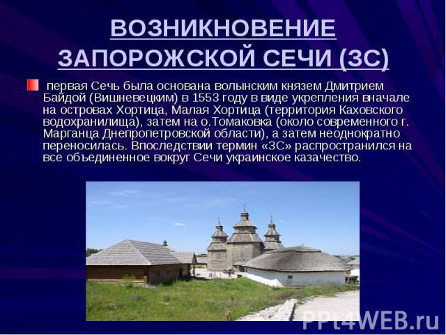 ВОЗНИКНОВЕНИЕ ЗАПОРОЖСКОЙ СЕЧИ (ЗС) первая Сечь была основана волынским князем Дмитрием Байдой (Вишневецким) в 1553 году в виде укрепления вначале на островах Хортица, Малая Хортица (территория Каховского водохранилища), затем на о.Томаковка (около …