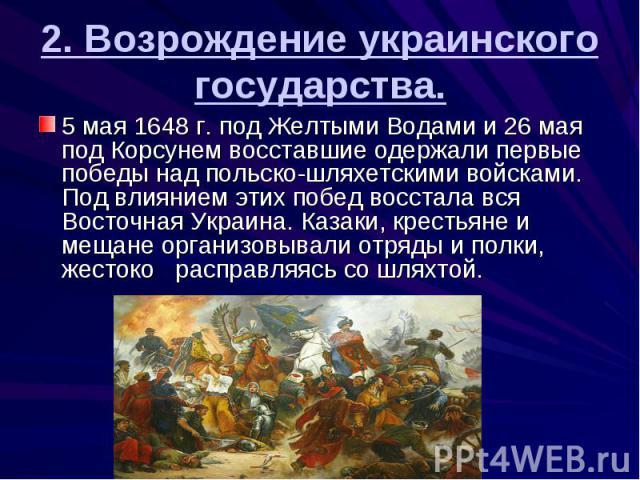 2. Возрождение украинского государства. 5 мая 1648 г. под Желтыми Водами и 26 мая под Корсунем восставшие одержали первые победы над польско-шляхетскими войсками. Под влиянием этих побед восстала вся Восточная Украина. Казаки, крестьяне и мещане орг…