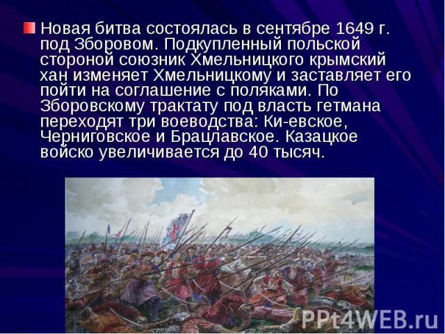 Новая битва состоялась в сентябре 1649 г. под Зборовом. Подкупленный польской стороной союзник Хмельницкого крымский хан изменяет Хмельницкому и заставляет его пойти на соглашение с поляками. По Зборовскому трактату под власть гетмана переходят три …