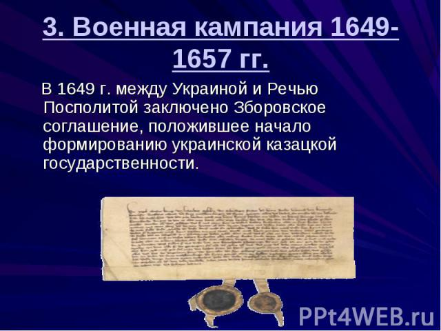 3. Военная кампания 1649-1657 гг. В 1649 г. между Украиной и Речью Посполитой заключено Зборовское соглашение, положившее начало формированию украинской казацкой государственности.