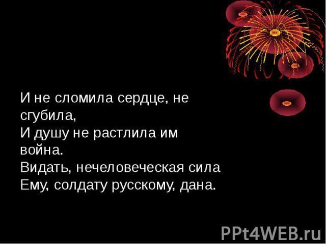 И не сломила сердце, не сгубила, И душу не растлила им война. Видать, нечеловеческая сила Ему, солдату русскому, дана.