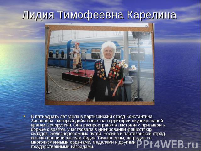 Лидия Тимофеевна Карелина В пятнадцать лет ушла в партизанский отряд Константина Заслонова , который действовал на территории окуппированой врагом Белоруссии. Она распространяла листовки с призывом к борьбе с врагом, участвовала в минировании фашист…