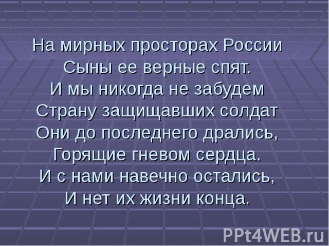 На мирных просторах России Сыны ее верные спят. И мы никогда не забудем Страну защищавших солдат Они до последнего дрались, Горящие гневом сердца. И с нами навечно остались, И нет их жизни конца.